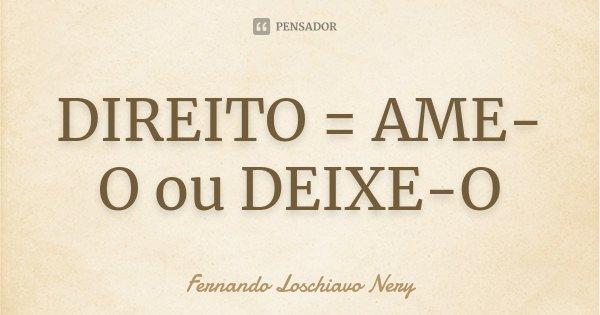 DIREITO = AME-O ou DEIXE-O... Frase de Fernando Loschiavo Nery.