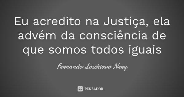 Eu acredito na Justiça, ela advém da consciência de que somos todos iguais... Frase de Fernando loschiavo Nery.