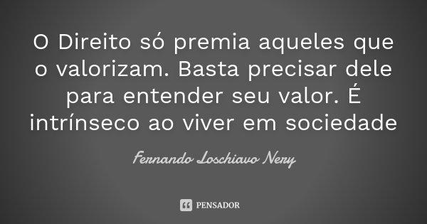 O Direito só premia aqueles que o valorizam. Basta precisar dele para entender seu valor. É intrínseco ao viver em sociedade... Frase de Fernando Loschiavo Nery.