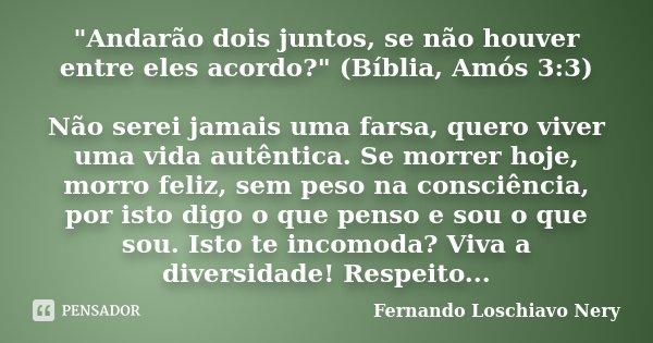 """""""Andarão dois juntos, se não houver entre eles acordo?"""" (Bíblia, Amós 3:3) Não serei jamais uma farsa, quero viver uma vida autêntica. Se morrer hoje,... Frase de Fernando Loschiavo Nery."""