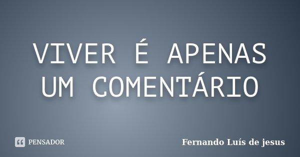 VIVER É APENAS UM COMENTÁRIO... Frase de Fernando Luís de jesus.