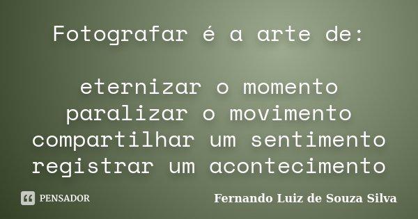 Fotografar é a arte de: eternizar o momento paralizar o movimento compartilhar um sentimento registrar um acontecimento... Frase de Fernando Luiz de Souza Silva.