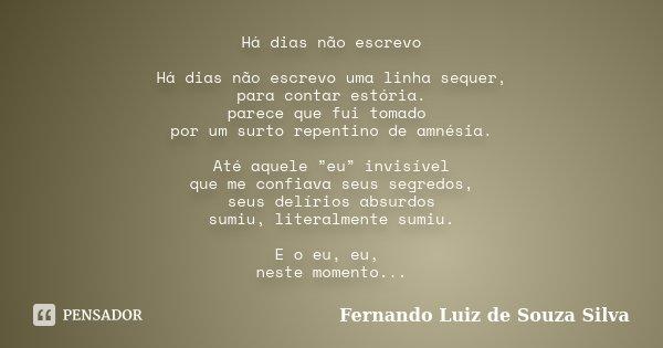 """Há dias não escrevo Há dias não escrevo uma linha sequer, para contar estória. parece que fui tomado por um surto repentino de amnésia. Até aquele """"eu"""" invisíve... Frase de Fernando Luiz de Souza Silva."""