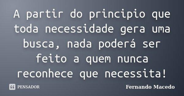 A partir do principio que toda necessidade gera uma busca, nada poderá ser feito a quem nunca reconhece que necessita!... Frase de Fernando Macedo.