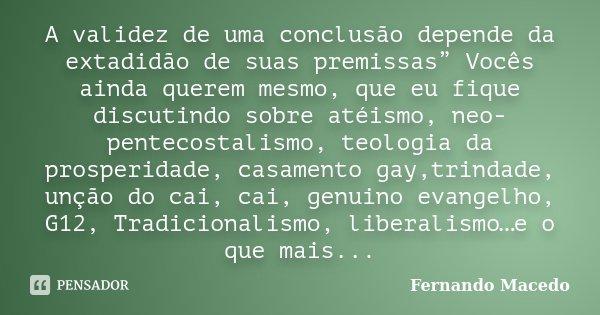 """A validez de uma conclusão depende da extadidão de suas premissas"""" Vocês ainda querem mesmo, que eu fique discutindo sobre atéismo, neo-pentecostalismo, teologi... Frase de Fernando Macedo."""