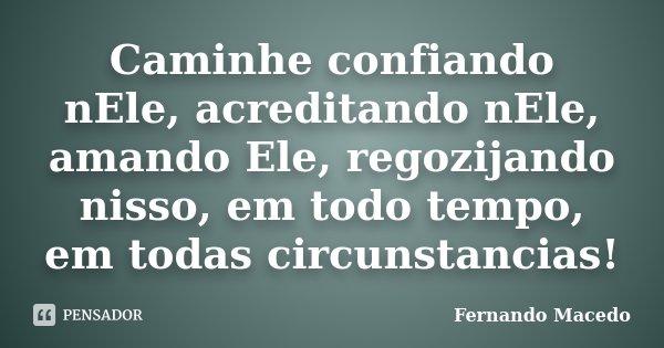 Caminhe confiando nEle, acreditando nEle, amando Ele, regozijando nisso, em todo tempo, em todas circunstancias!... Frase de Fernando Macedo.