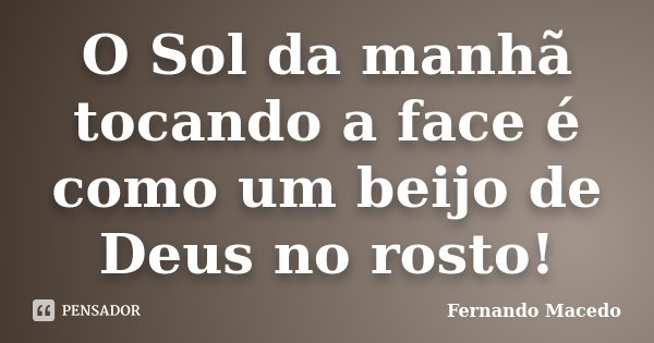 O Sol da manhã tocando a face é como um beijo de Deus no rosto!... Frase de Fernando Macedo.