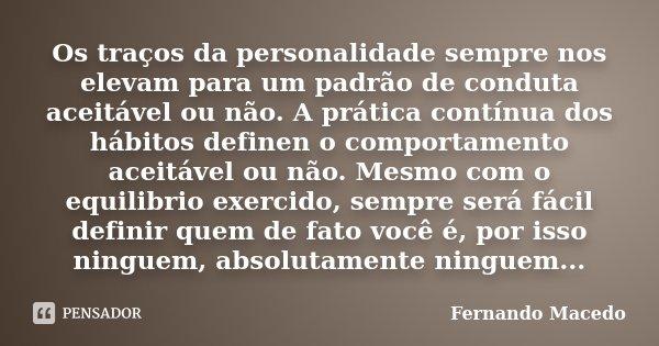 Os traços da personalidade sempre nos elevam para um padrão de conduta aceitável ou não. A prática contínua dos hábitos definen o comportamento aceitável ou não... Frase de Fernando Macedo.