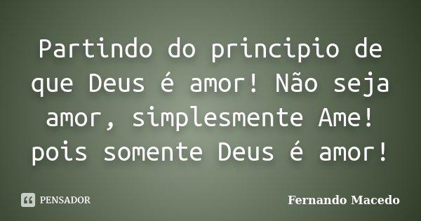 Partindo do principio de que Deus é amor! Não seja amor, simplesmente Ame! pois somente Deus é amor!... Frase de Fernando Macedo.