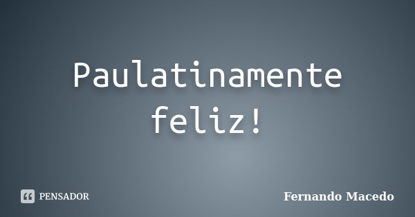 Paulatinamente feliz!... Frase de Fernando Macedo.