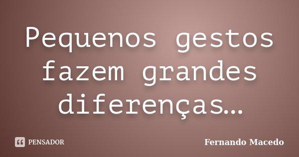 Pequenos gestos fazem grandes diferenças…... Frase de Fernando Macedo.