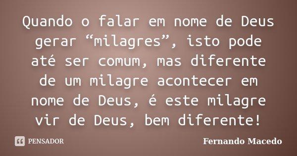 """Quando o falar em nome de Deus gerar """"milagres"""", isto pode até ser comum, mas diferente de um milagre acontecer em nome de Deus, é este milagre vir de Deus, bem... Frase de Fernando Macedo."""