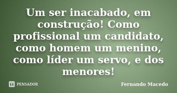 Um ser inacabado, em construção! Como profissional um candidato, como homem um menino, como líder um servo, e dos menores!... Frase de Fernando Macedo.
