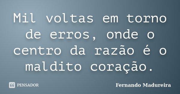 Mil voltas em torno de erros, onde o centro da razão é o maldito coração.... Frase de FERNANDO MADUREIRA.