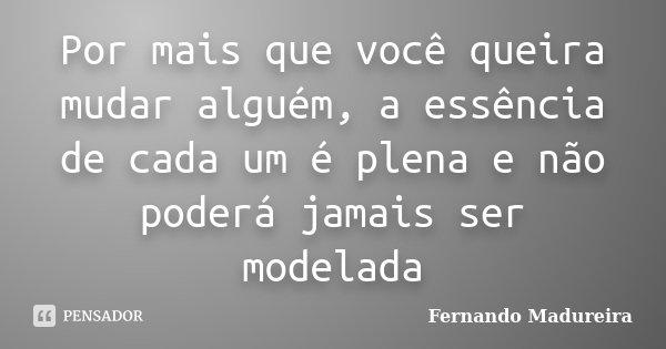 Por mais que você queira mudar alguém, a essência de cada um é plena e não poderá jamais ser modelada... Frase de FERNANDO MADUREIRA.