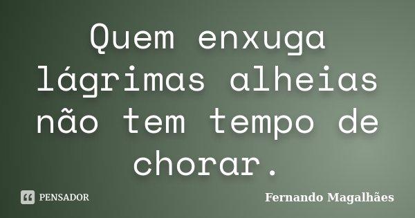 Quem enxuga lágrimas alheias não tem tempo de chorar.... Frase de Fernando Magalhães.