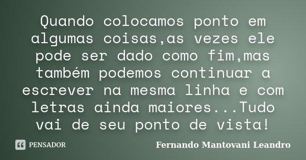 Quando colocamos ponto em algumas coisas,as vezes ele pode ser dado como fim,mas também podemos continuar a escrever na mesma linha e com letras ainda maiores..... Frase de Fernando Mantovani Leandro.