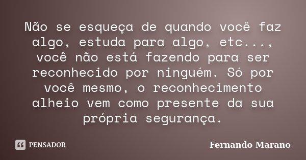 Não se esqueça de quando você faz algo, estuda para algo, etc..., você não está fazendo para ser reconhecido por ninguém. Só por você mesmo, o reconhecimento al... Frase de Fernando Marano.