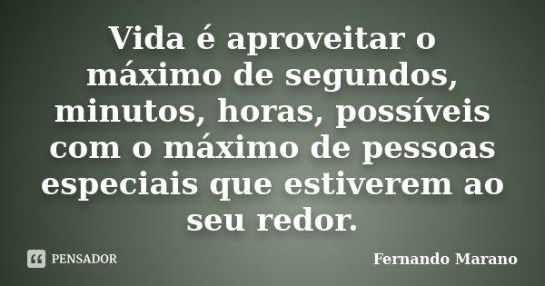 Vida é aproveitar o máximo de segundos, minutos, horas, possíveis com o máximo de pessoas especiais que estiverem ao seu redor.... Frase de Fernando Marano.