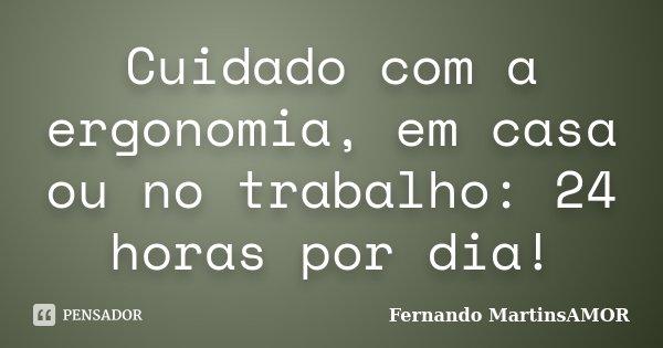 Cuidado com a ergonomia, em casa ou no trabalho: 24 horas por dia!... Frase de Fernando MartinsAMOR.