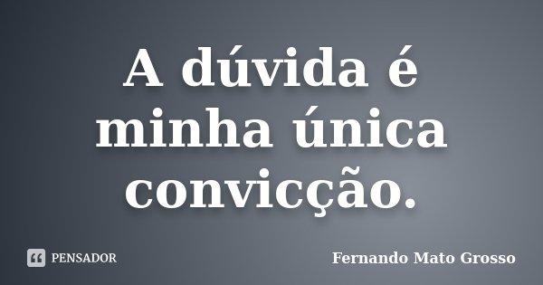 A dúvida é minha única convicção.... Frase de Fernando Mato Grosso.