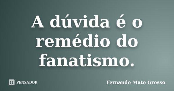 A dúvida é o remédio do fanatismo.... Frase de Fernando Mato Grosso.