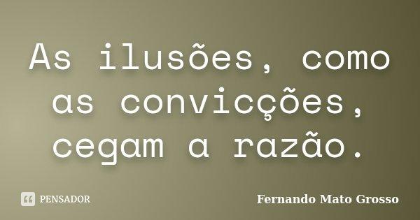 As ilusões, como as convicções, cegam a razão.... Frase de Fernando Mato Grosso.