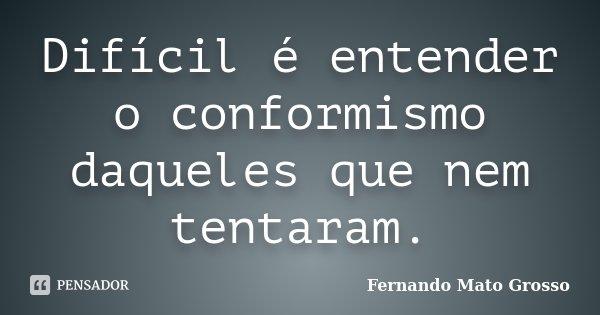 Difícil é entender o conformismo daqueles que nem tentaram.... Frase de Fernando Mato Grosso.