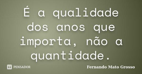 É a qualidade dos anos que importa, não a quantidade.... Frase de Fernando Mato Grosso.