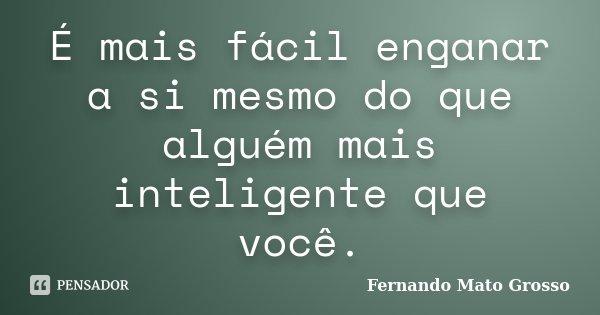 É mais fácil enganar a si mesmo do que alguém mais inteligente que você.... Frase de Fernando Mato Grosso.