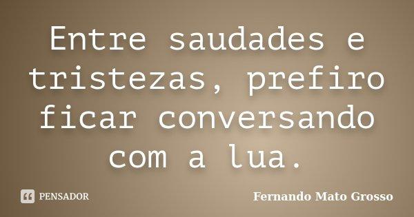 Entre saudades e tristezas, prefiro ficar conversando com a lua.... Frase de Fernando Mato Grosso.