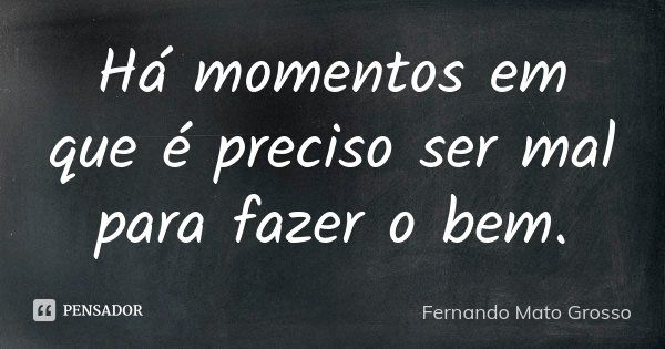 Há momentos em que é preciso ser mal para fazer o bem.... Frase de Fernando Mato Grosso.