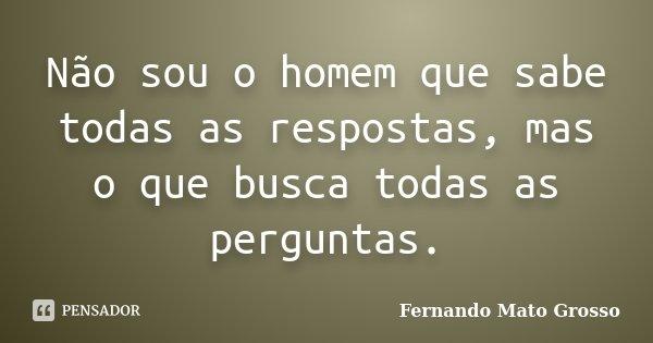 Não sou o homem que sabe todas as respostas, mas o que busca todas as perguntas.... Frase de Fernando Mato Grosso.