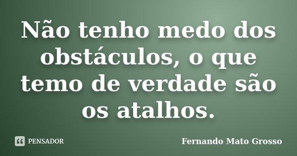 Não tenho medo dos obstáculos, o que temo de verdade são os atalhos.... Frase de Fernando Mato Grosso.