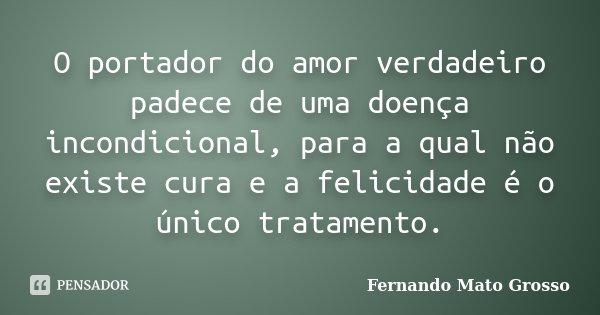 O portador do amor verdadeiro padece de uma doença incondicional, para a qual não existe cura e a felicidade é o único tratamento.... Frase de Fernando Mato Grosso.