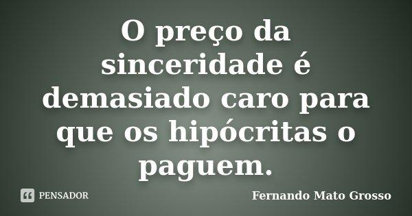 O preço da sinceridade é demasiado caro para que os hipócritas o paguem.... Frase de Fernando Mato Grosso.
