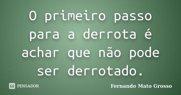 O primeiro passo para a derrota é achar que não pode ser derrotado.... Frase de Fernando Mato Grosso.