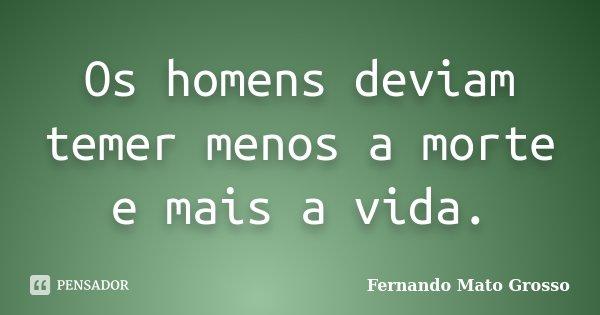 Os homens deviam temer menos a morte e mais a vida.... Frase de Fernando Mato Grosso.
