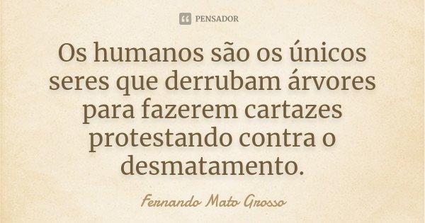 Os humanos são os únicos seres que derrubam árvores para fazerem cartazes protestando contra o desmatamento.... Frase de Fernando Mato Grosso.
