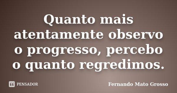 Quanto mais atentamente observo o progresso, percebo o quanto regredimos.... Frase de Fernando Mato Grosso.