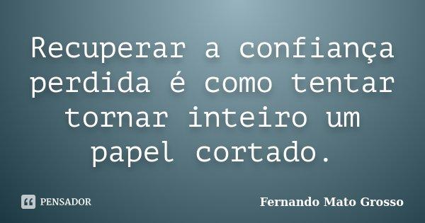 Recuperar a confiança perdida é como tentar tornar inteiro um papel cortado.... Frase de Fernando Mato Grosso.