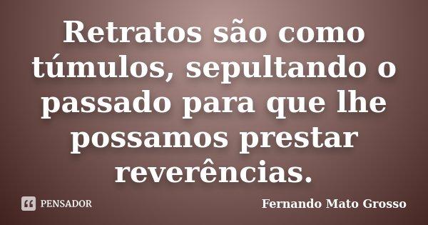Retratos são como túmulos, sepultando o passado para que lhe possamos prestar reverências.... Frase de Fernando Mato Grosso.