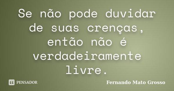 Se não pode duvidar de suas crenças, então não é verdadeiramente livre.... Frase de Fernando Mato Grosso.