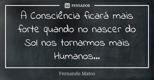 A Consciência ficará mais forte quando no nascer do Sol nos tornarmos mais Humanos...... Frase de Fernando Matos.