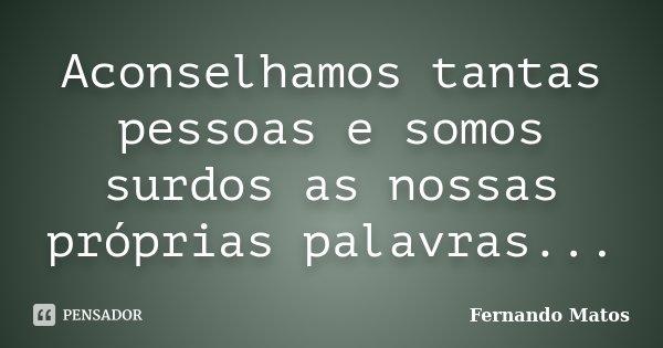 Aconselhamos tantas pessoas e somos surdos as nossas próprias palavras...... Frase de Fernando Matos.
