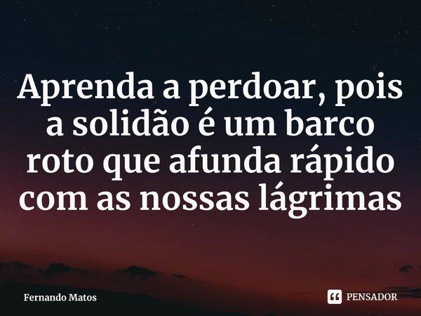 Aprenda a perdoar, pois a solidão é um barco roto que afunda rápido com as nossas lágrimas... Frase de Fernando Matos.