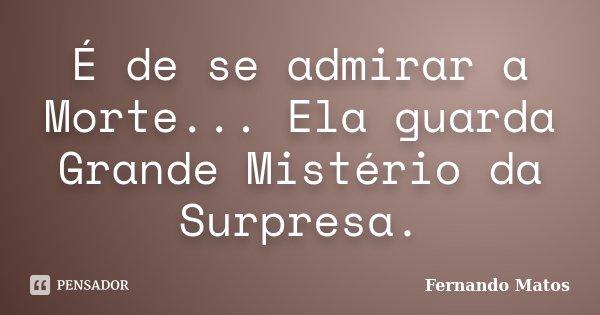 É de se admirar a Morte... Ela guarda Grande Mistério da Surpresa.... Frase de Fernando Matos.