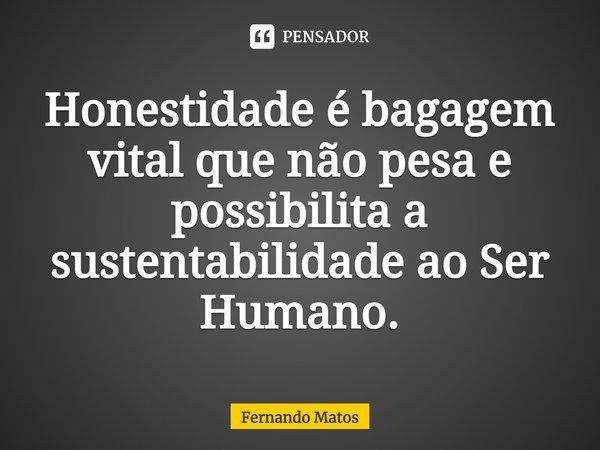 Honestidade é bagagem vital que não pesa e possibilita sustentabilidade ao Ser Humano.... Frase de Fernando Matos.