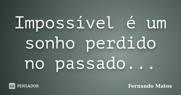 Impossível é um sonho perdido no passado...... Frase de Fernando Matos.