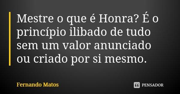 Mestre o que é Honra? É o princípio ilibado de tudo sem um valor anunciado ou criado por si mesmo.... Frase de Fernando Matos.